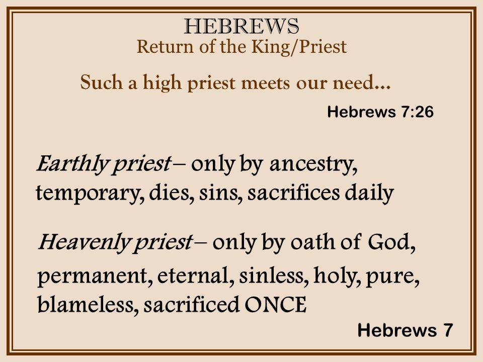 HEBREWS Return of the King/Priest Hebrews 7 Such a high priest meets our need… Earthly priest – only by ancestry, temporary, dies, sins, sacrifices daily Hebrews 7:26 Heavenly priest – only by oath of God, permanent, eternal, sinless, holy, pure, blameless, sacrificed ONCE