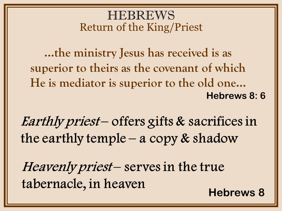 HEBREWS Return of the King/Priest Hebrews 8 …the ministry Jesus has received is as superior to theirs as the covenant of which He is mediator is superior to the old one… Earthly priest – offers gifts & sacrifices in the earthly temple – a copy & shadow Hebrews 8: 6 Heavenly priest – serves in the true tabernacle, in heaven