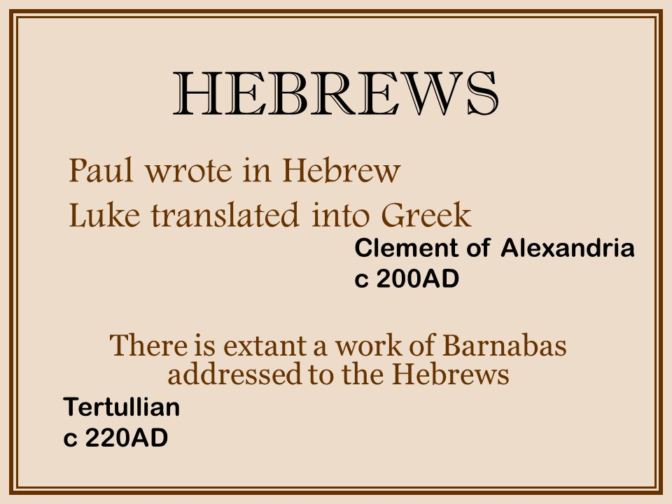 HEBREWS There is extant a work of Barnabas addressed to the Hebrews Paul wrote in Hebrew Luke translated into Greek Clement of Alexandria c 200AD Tertullian c 220AD