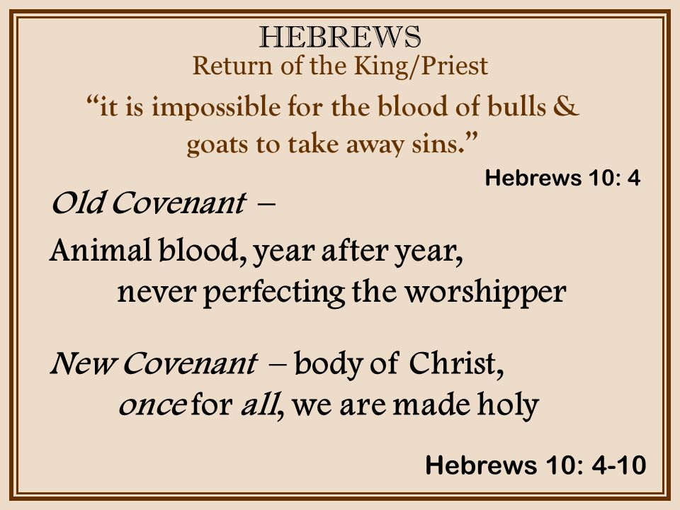 HEBREWS Return of the King/Priest Hebrews 10: 4-10 it is impossible for the blood of bulls & goats to take away sins. Old Covenant – Animal blood, year after year, never perfecting the worshipper Hebrews 10: 4 New Covenant – body of Christ, once for all, we are made holy