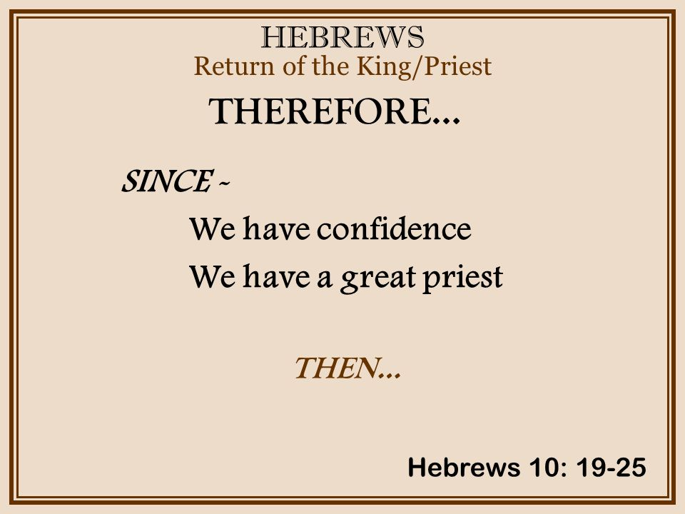 HEBREWS Return of the King/Priest Hebrews 10: 19-25 THEREFORE… SINCE - We have confidence We have a great priest THEN…