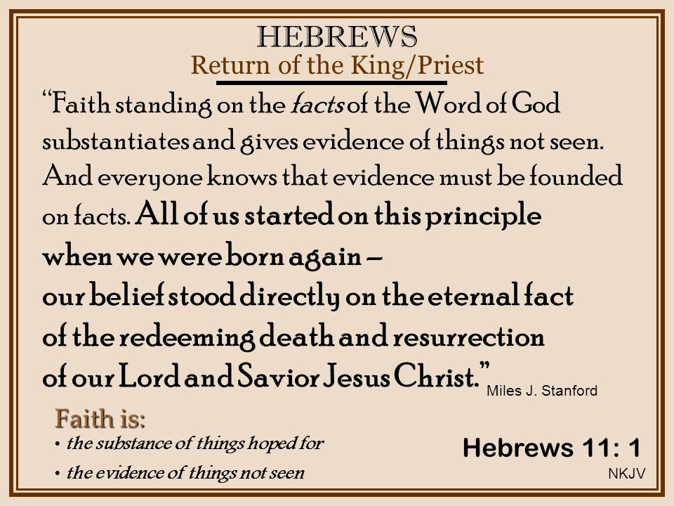 HEBREWS Return of the King/Priest Hebrews 11: 1 the substance of things hoped for the evidence of things not seen Faith is: Faith standing on the facts of the Word of God substantiates and gives evidence of things not seen.
