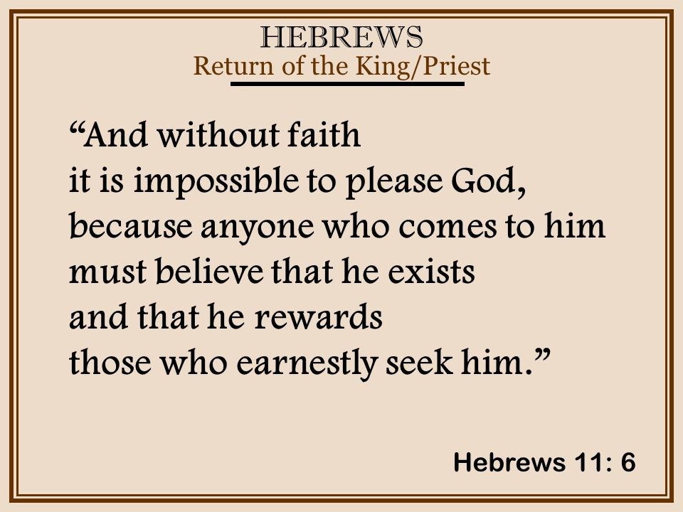 HEBREWS Return of the King/Priest Hebrews 11: 6 And without faith it is impossible to please God, because anyone who comes to him must believe that he exists and that he rewards those who earnestly seek him.