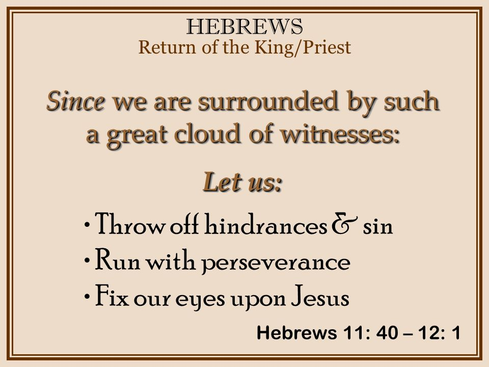 HEBREWS Return of the King/Priest Hebrews 11: 40 – 12: 1 Since we are surrounded by such a great cloud of witnesses: Let us: Throw off hindrances & sin Run with perseverance Fix our eyes upon Jesus