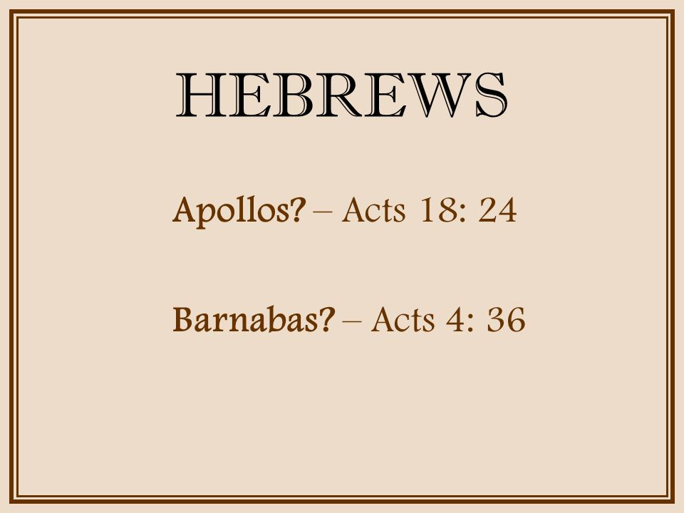 HEBREWS Apollos? – Acts 18: 24 Barnabas? – Acts 4: 36