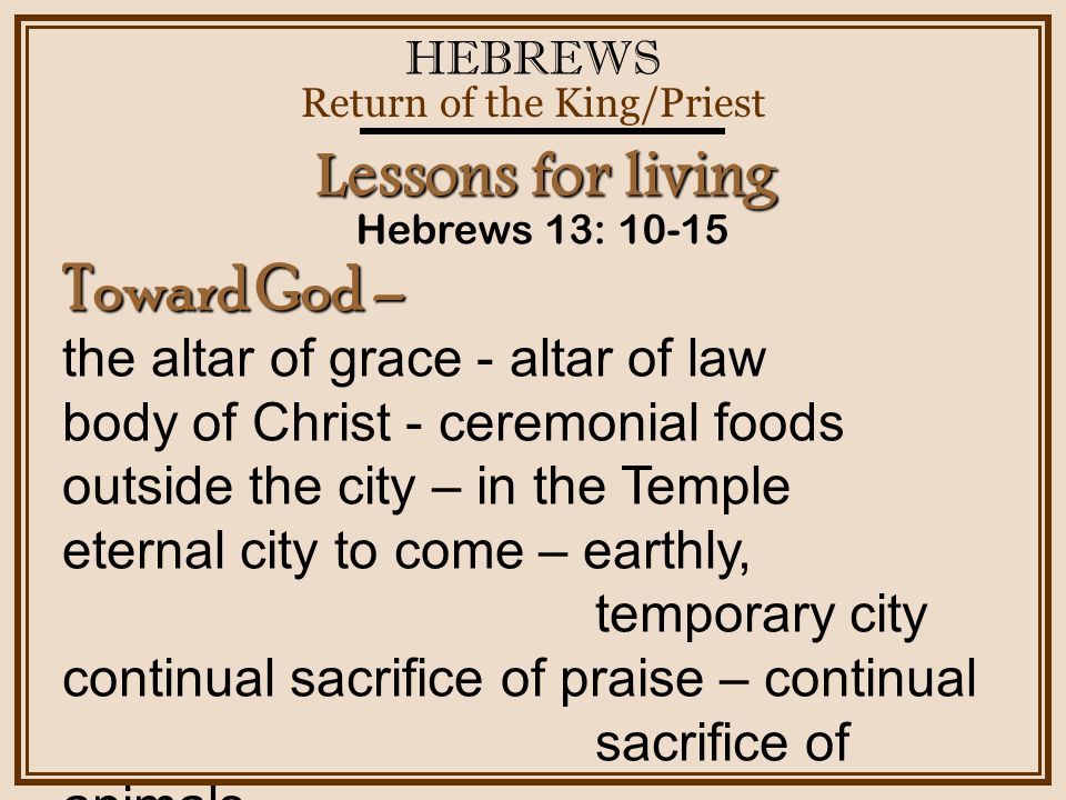 HEBREWS Return of the King/Priest Hebrews 13: 10-15 Lessons for living Toward God – the altar of grace - altar of law body of Christ - ceremonial foods outside the city – in the Temple eternal city to come – earthly, temporary city continual sacrifice of praise – continual sacrifice of animals