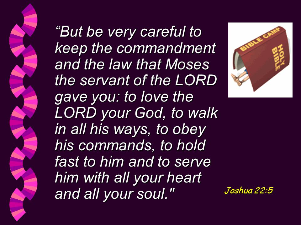 But be very careful to keep the commandment and the law that Moses the servant of the LORD gave you: to love the LORD your God, to walk in all his ways, to obey his commands, to hold fast to him and to serve him with all your heart and all your soul. Joshua 22:5