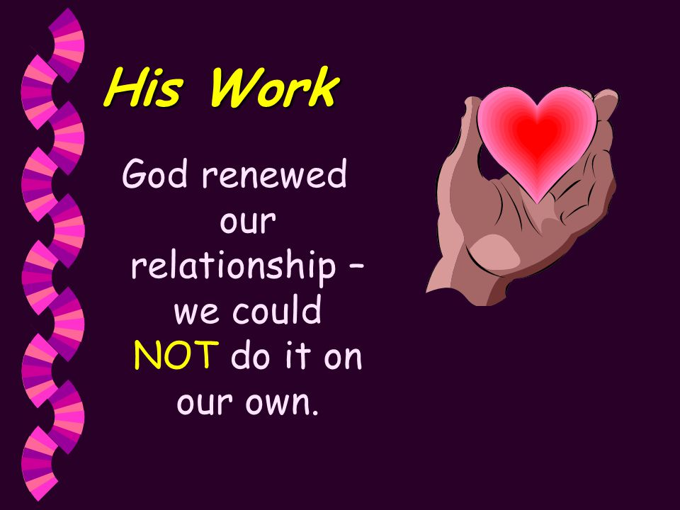 His Work God renewed our relationship – we could NOT do it on our own.