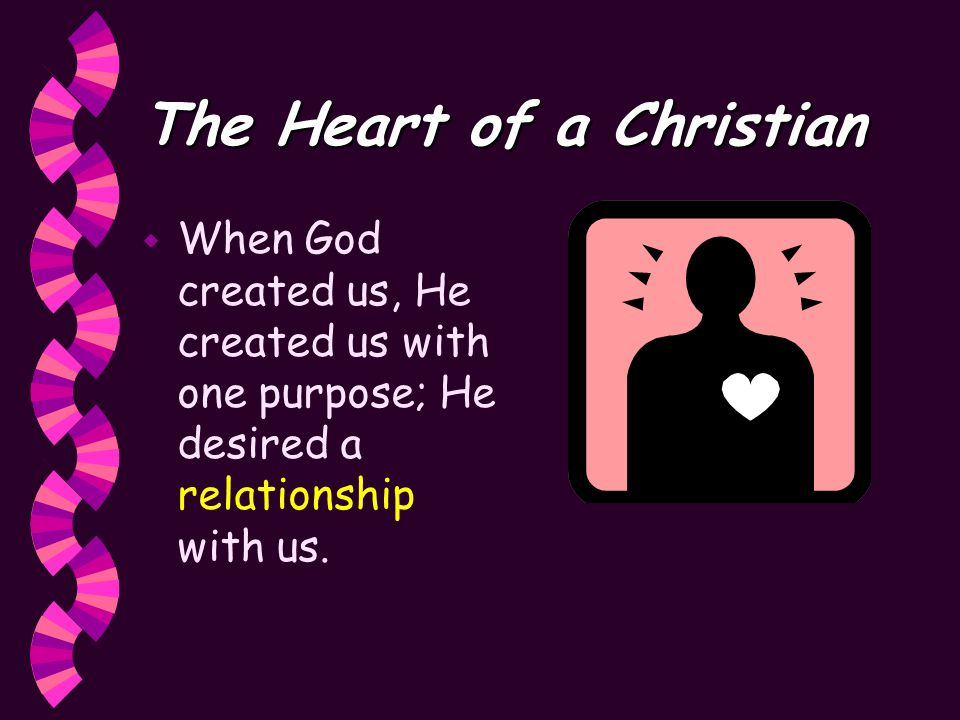 The Heart of a Christian w When God created us, He created us with one purpose; He desired a relationship with us.