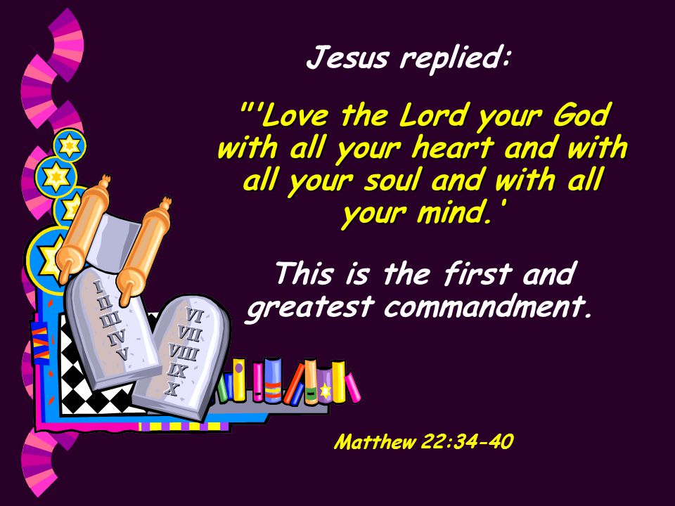 Jesus replied: Love the Lord your God with all your heart and with all your soul and with all your mind.' This is the first and greatest commandment.