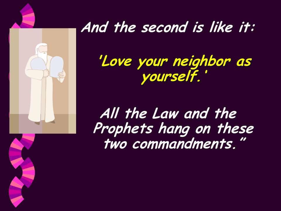 And the second is like it: Love your neighbor as yourself.' All the Law and the Prophets hang on these two commandments.