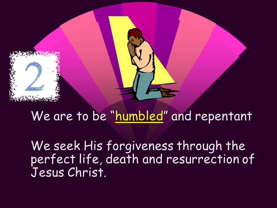 We are to be humbled and repentant We seek His forgiveness through the perfect life, death and resurrection of Jesus Christ.
