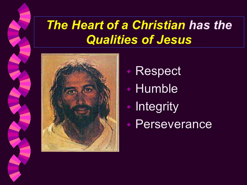 The Heart of a Christian has the Qualities of Jesus w Respect w Humble w Integrity w Perseverance