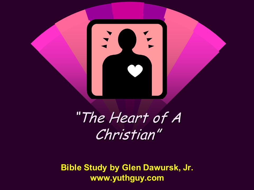 Bible Study by Glen Dawursk, Jr. www.yuthguy.com The Heart of A Christian