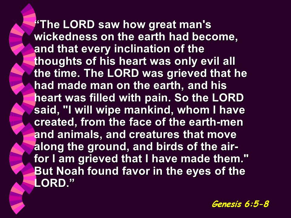 The LORD saw how great man s wickedness on the earth had become, and that every inclination of the thoughts of his heart was only evil all the time.