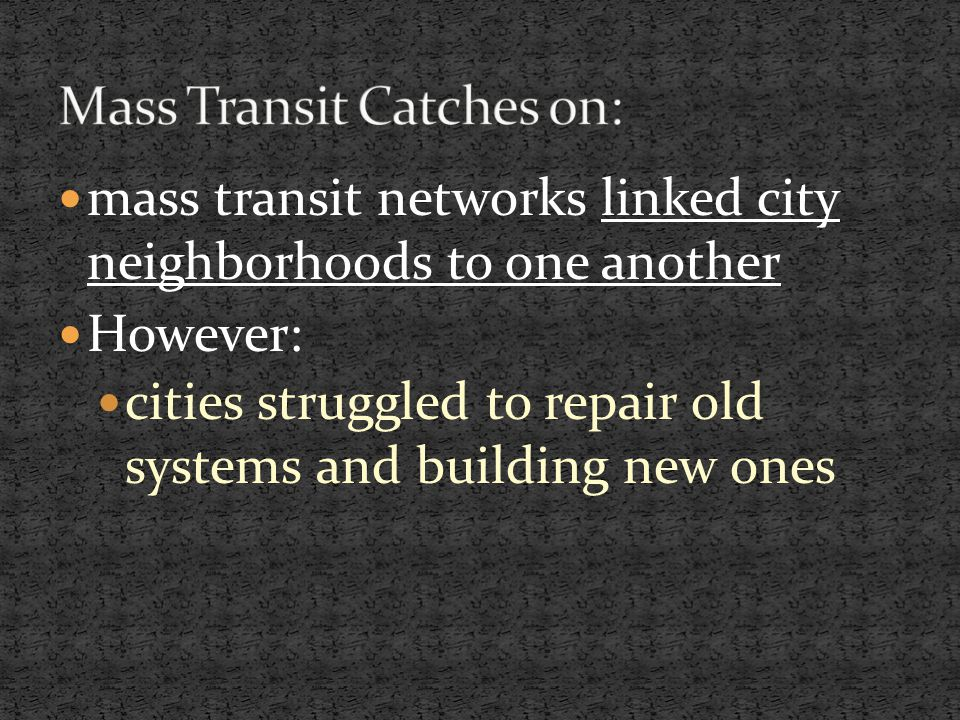 mass transit networks linked city neighborhoods to one another However: cities struggled to repair old systems and building new ones