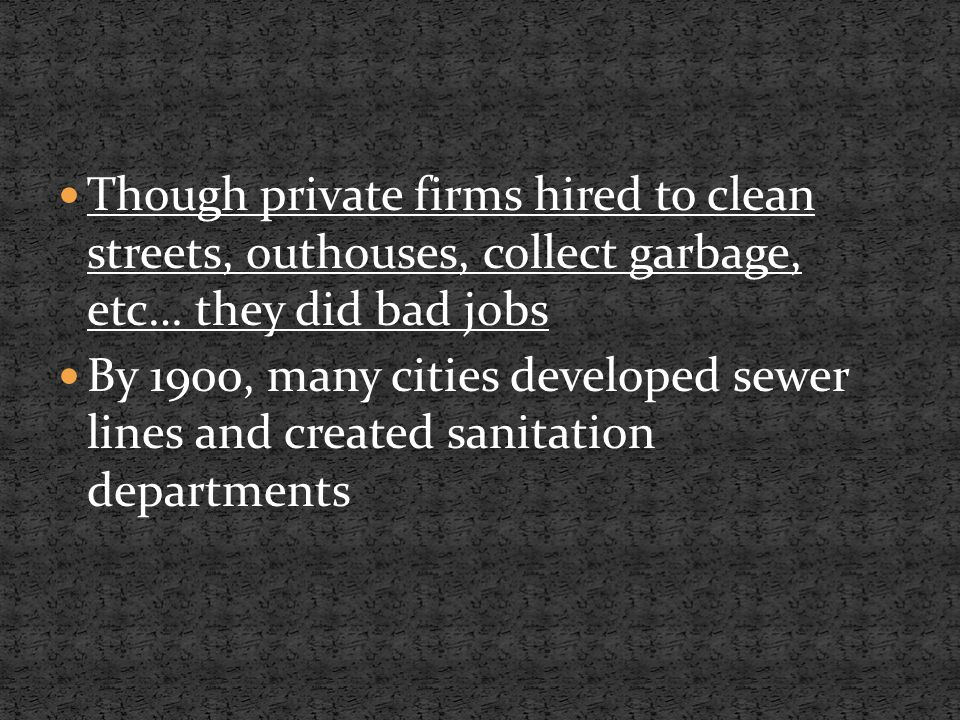 Though private firms hired to clean streets, outhouses, collect garbage, etc… they did bad jobs By 1900, many cities developed sewer lines and created sanitation departments