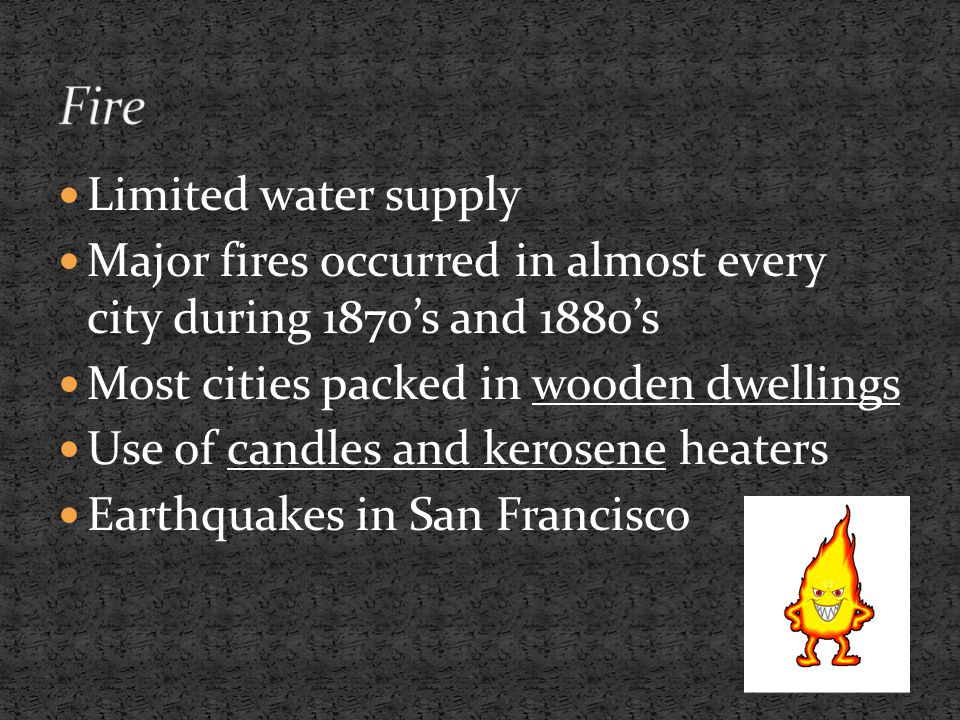 Limited water supply Major fires occurred in almost every city during 1870's and 1880's Most cities packed in wooden dwellings Use of candles and kerosene heaters Earthquakes in San Francisco