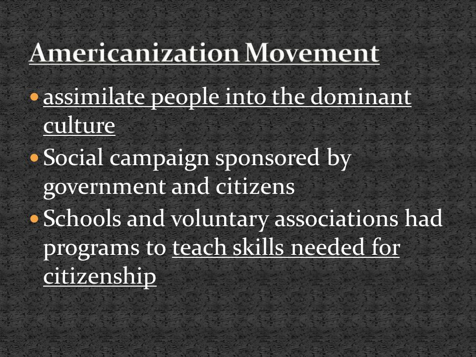 assimilate people into the dominant culture Social campaign sponsored by government and citizens Schools and voluntary associations had programs to teach skills needed for citizenship
