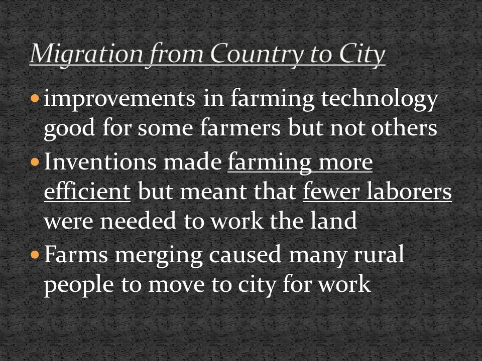 improvements in farming technology good for some farmers but not others Inventions made farming more efficient but meant that fewer laborers were needed to work the land Farms merging caused many rural people to move to city for work