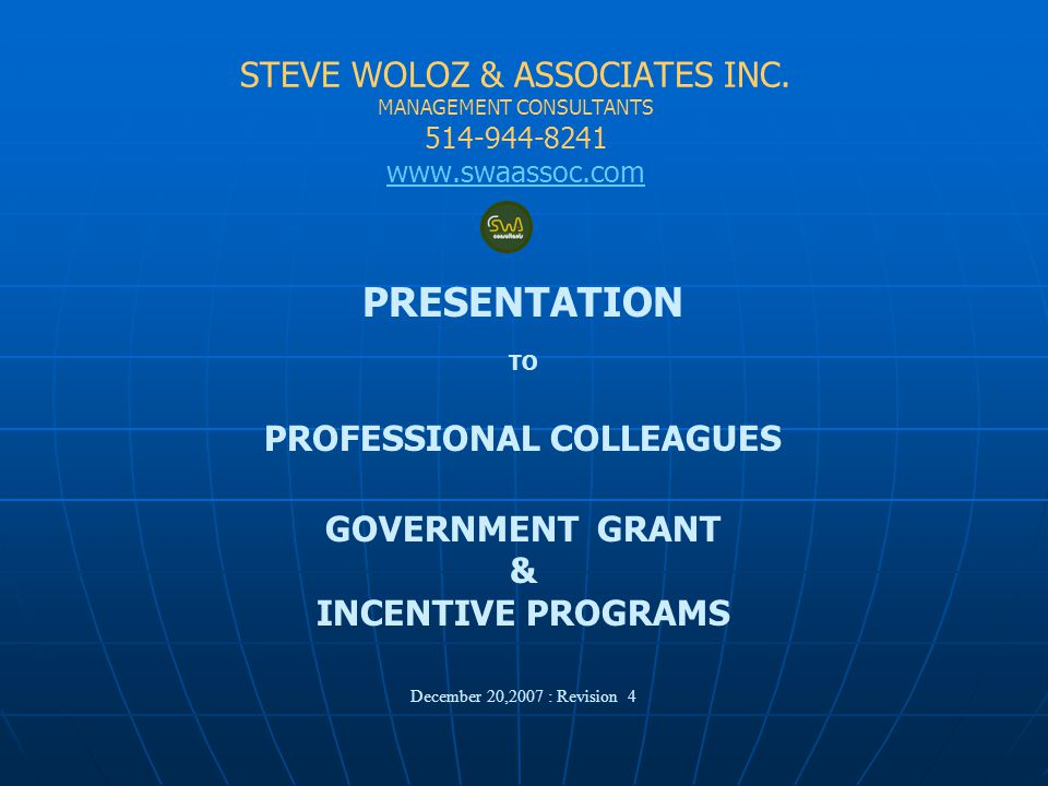 STEVE WOLOZ & ASSOCIATES INC. MANAGEMENT CONSULTANTS 514-944-8241 www.swaassoc.com PRESENTATION TO PROFESSIONAL COLLEAGUES GOVERNMENT GRANT & INCENTIV
