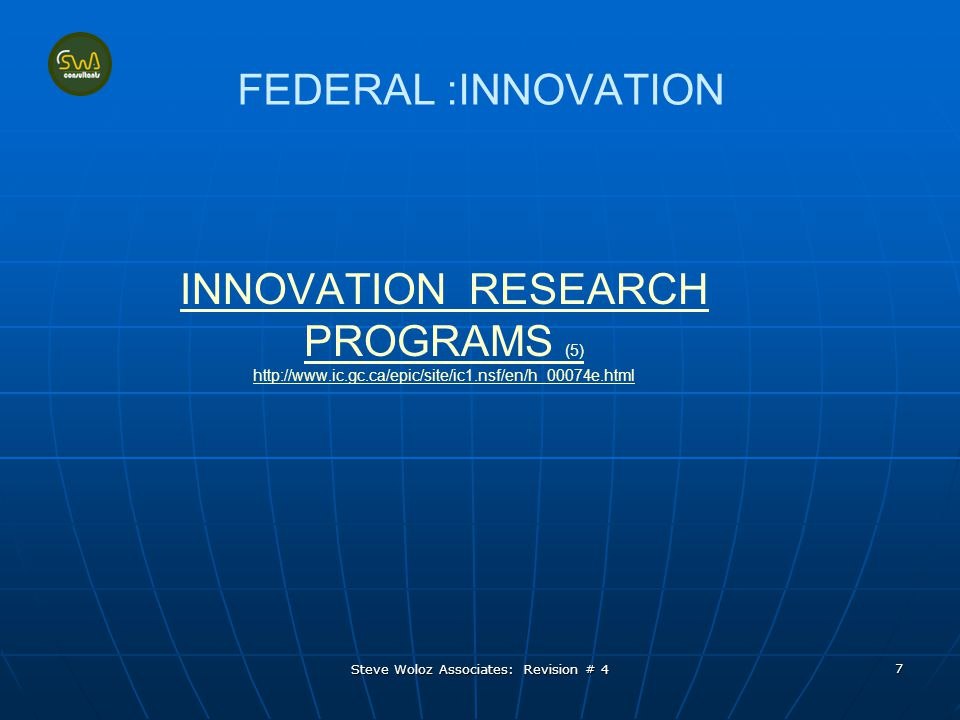 Steve Woloz Associates: Revision # 4 7 FEDERAL :INNOVATION INNOVATION RESEARCH PROGRAMS (5) http://www.ic.gc.ca/epic/site/ic1.nsf/en/h_00074e.html