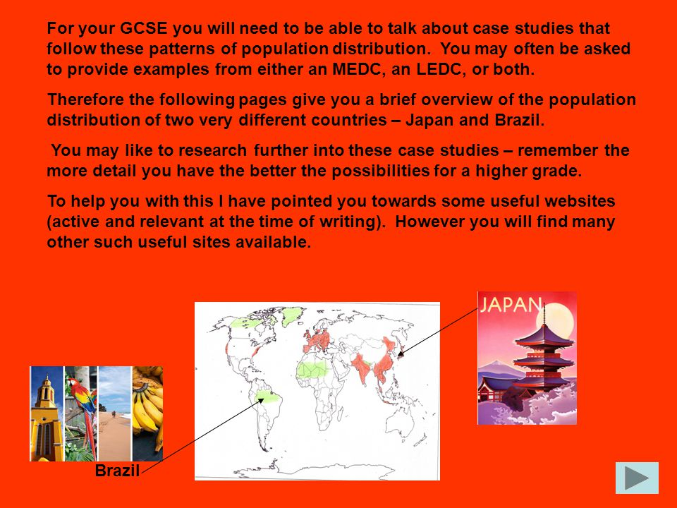 For your GCSE you will need to be able to talk about case studies that follow these patterns of population distribution. You may often be asked to pro
