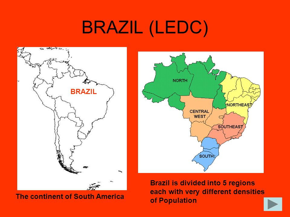 BRAZIL (LEDC) The continent of South America BRAZIL Brazil is divided into 5 regions each with very different densities of Population