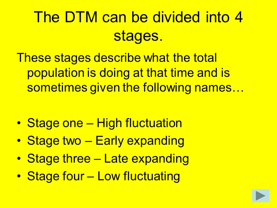 The DTM can be divided into 4 stages. These stages describe what the total population is doing at that time and is sometimes given the following names