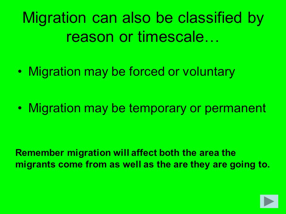 Migration can also be classified by reason or timescale… Migration may be forced or voluntary Migration may be temporary or permanent Remember migrati