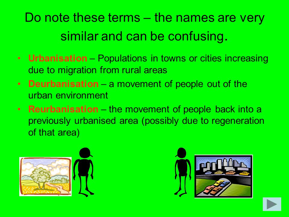 Do note these terms – the names are very similar and can be confusing. Urbanisation – Populations in towns or cities increasing due to migration from