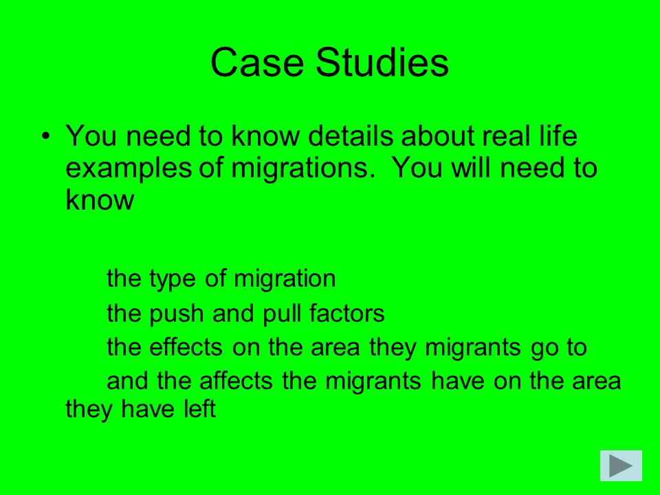 Case Studies You need to know details about real life examples of migrations. You will need to know the type of migration the push and pull factors th