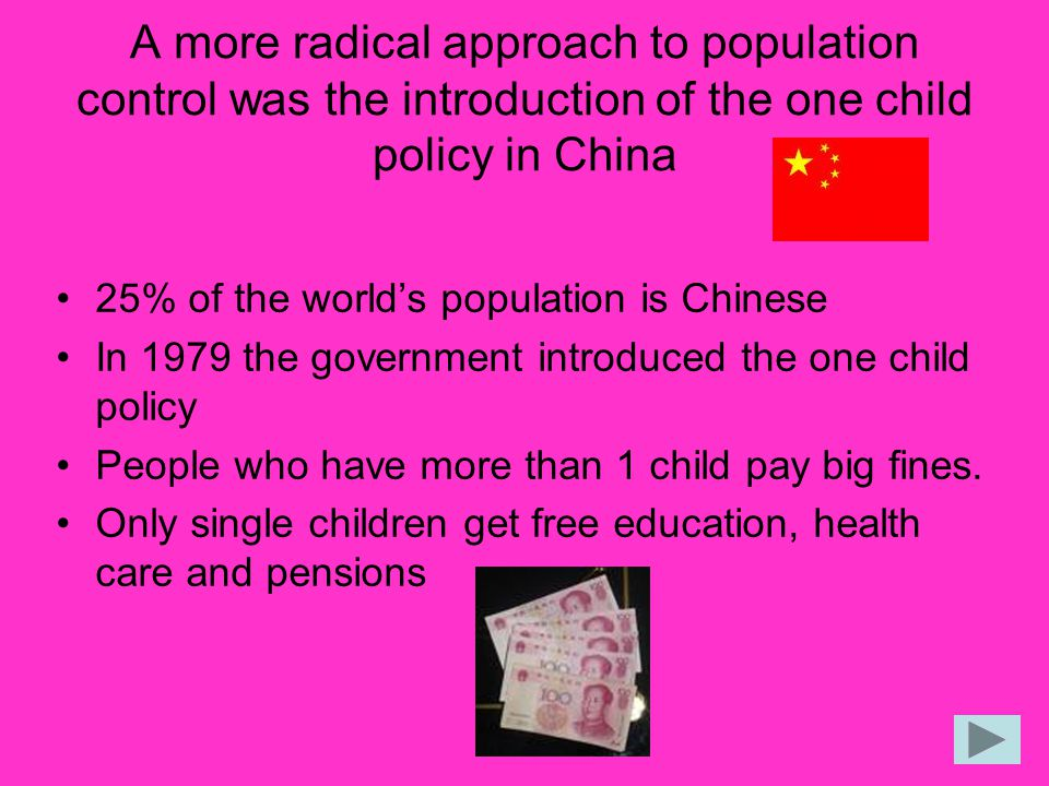 A more radical approach to population control was the introduction of the one child policy in China 25% of the world's population is Chinese In 1979 t