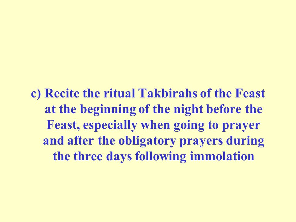 c) Recite the ritual Takbirahs of the Feast at the beginning of the night before the Feast, especially when going to prayer and after the obligatory prayers during the three days following immolation