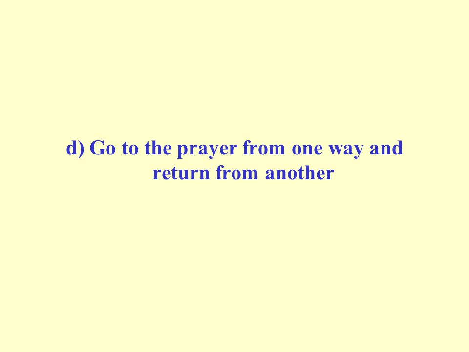 d) Go to the prayer from one way and return from another