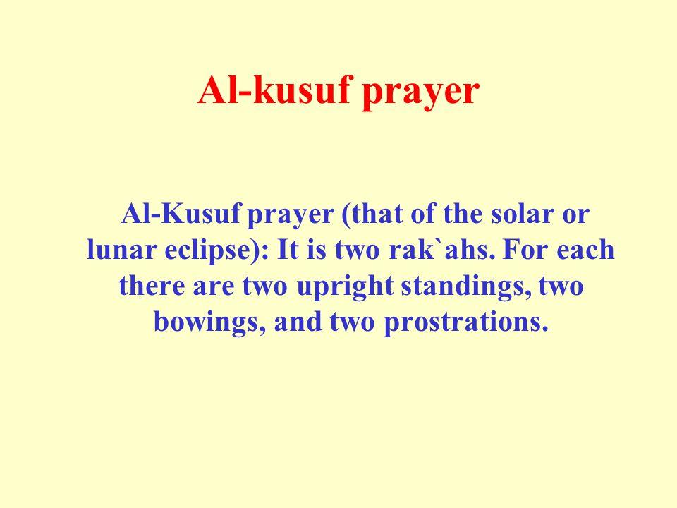 Al-kusuf prayer Al-Kusuf prayer (that of the solar or lunar eclipse): It is two rak`ahs.
