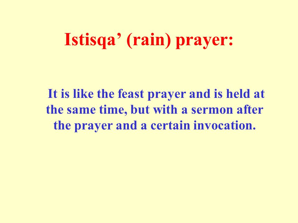 Istisqa' (rain) prayer: It is like the feast prayer and is held at the same time, but with a sermon after the prayer and a certain invocation.
