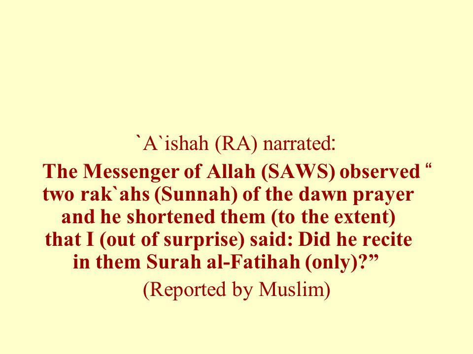`A`ishah (RA) narrated: The Messenger of Allah (SAWS) observed two rak`ahs (Sunnah) of the dawn prayer and he shortened them (to the extent) that I (out of surprise) said: Did he recite in them Surah al-Fatihah (only)? (Reported by Muslim)