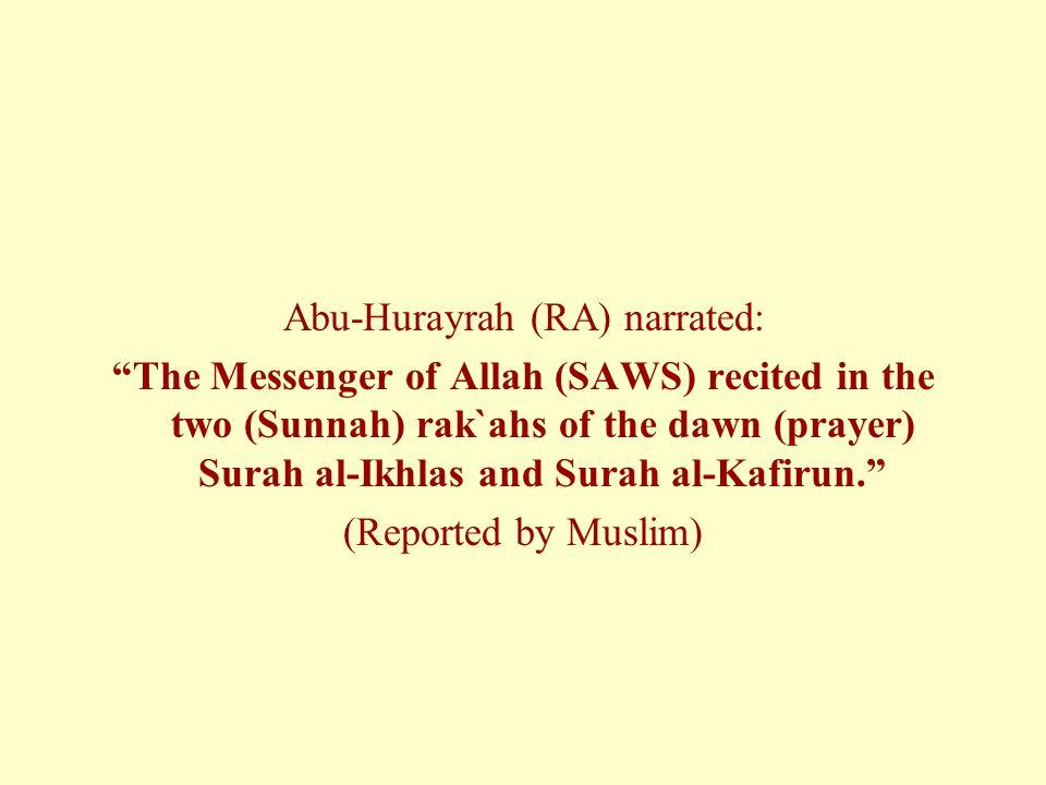 Abu-Hurayrah (RA) narrated: The Messenger of Allah (SAWS) recited in the two (Sunnah) rak`ahs of the dawn (prayer) Surah al-Ikhlas and Surah al-Kafirun. (Reported by Muslim)