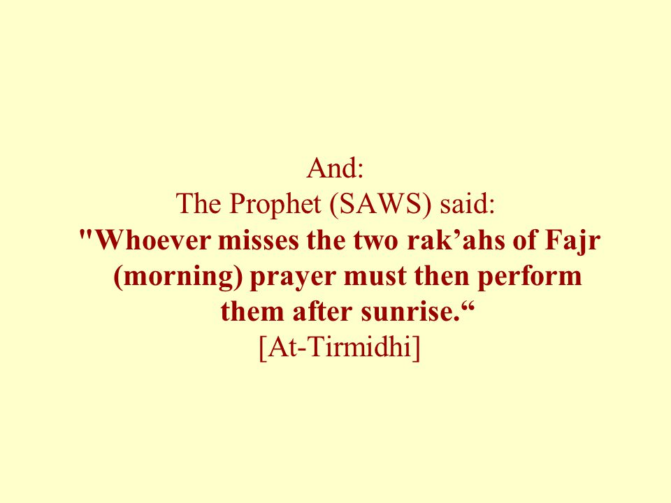 And: The Prophet (SAWS) said: Whoever misses the two rak'ahs of Fajr (morning) prayer must then perform them after sunrise. [At-Tirmidhi]