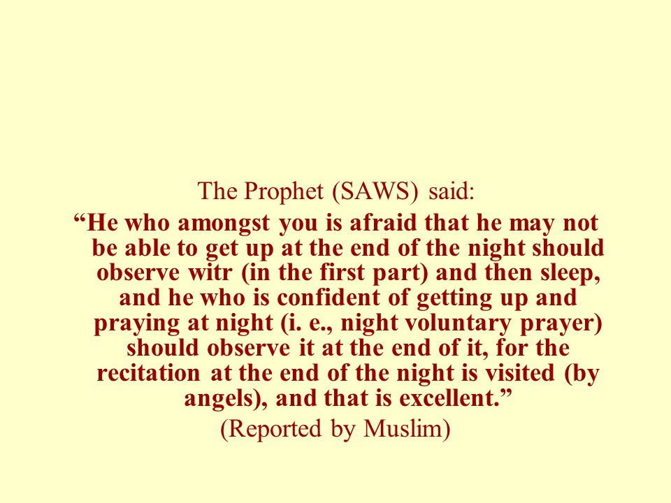 The Prophet (SAWS) said: He who amongst you is afraid that he may not be able to get up at the end of the night should observe witr (in the first part) and then sleep, and he who is confident of getting up and praying at night (i.