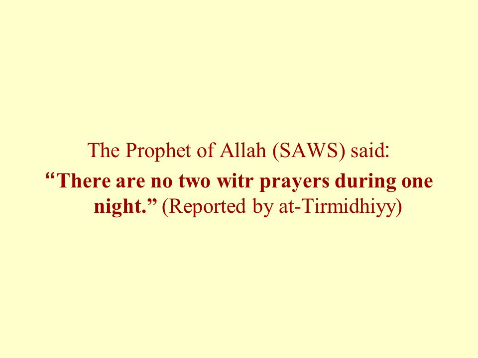 "The Prophet of Allah (SAWS) said: ""There are no two witr prayers during one night."" (Reported by at-Tirmidhiyy)"
