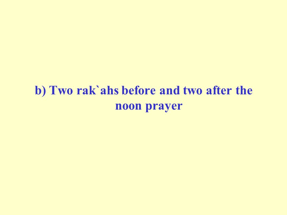 b) Two rak`ahs before and two after the noon prayer