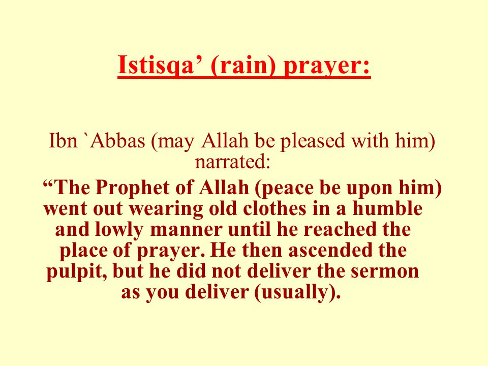 Istisqa' (rain) prayer: Ibn `Abbas (may Allah be pleased with him) narrated: The Prophet of Allah (peace be upon him) went out wearing old clothes in a humble and lowly manner until he reached the place of prayer.