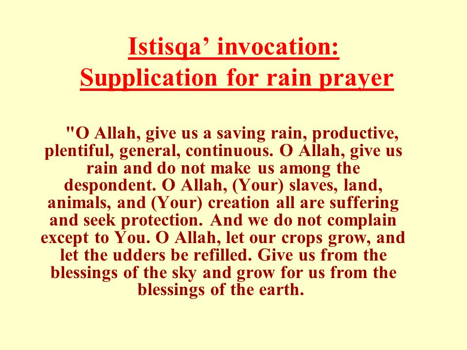 Istisqa' invocation: Supplication for rain prayer O Allah, give us a saving rain, productive, plentiful, general, continuous.