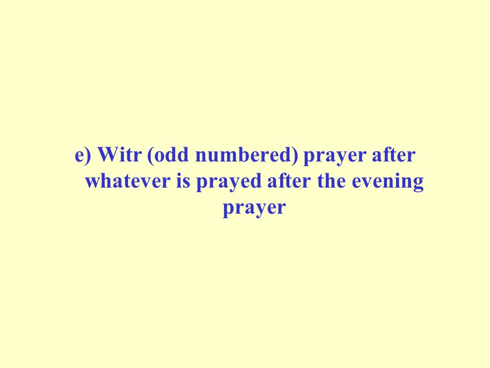 e) Witr (odd numbered) prayer after whatever is prayed after the evening prayer