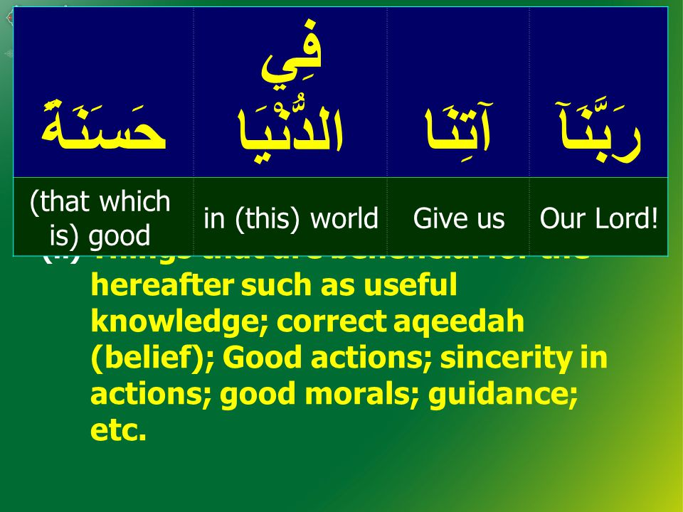(ii) Things that are beneficial for the hereafter such as useful knowledge; correct aqeedah (belief); Good actions; sincerity in actions; good morals; guidance; etc.