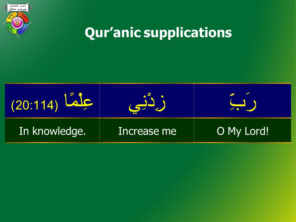 Qur'anic supplications رَبِّزِدْنِيعِلْمًا ( 20:114) O My Lord!Increase meIn knowledge.