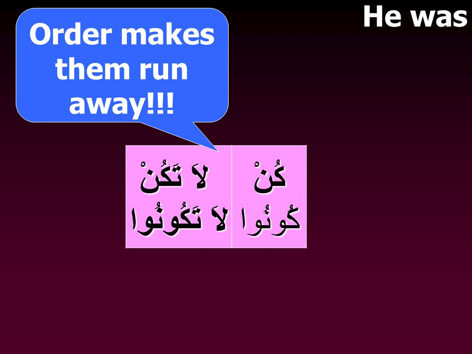 لاَ تَكُنْ لاَ تَكُنْ لاَ تَكُونُوا كُنْكُونُوا Order makes them run away!!! He was