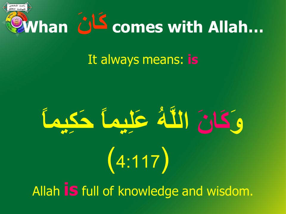 Whan كَانَ comes with Allah… It always means: is وَكَانَ اللَّهُ عَلِيماً حَكِيماً ( 4:117 ) Allah is full of knowledge and wisdom.